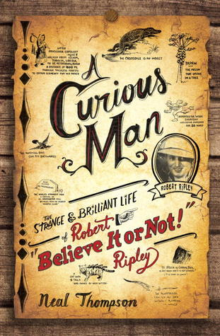 """A curious man: the strange and brilliant life of robert """"believe it or not!"""" ripley by Neal Thompson"""