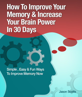 How to Improve Your Memory & Increase Your Brain Power in 30 Days : Simple, Easy & Fun Ways to Improve Memory Now
