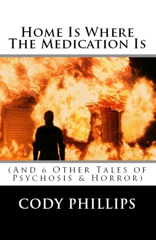 Home Is Where The Medication Is (And 6 Other Tales of Psychosis & Horror)