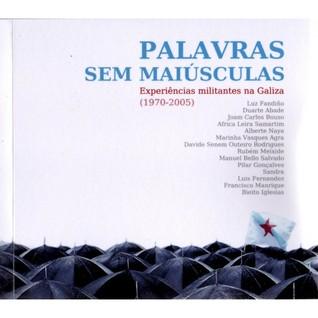 Palavras sem maiúsculas Experiências militantes na Galiza (1970-2005)