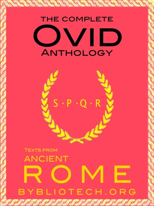 The Complete Ovid Anthology: Metamorphosis, Fasti, the Art of Love, the Art of Beauty, Loves Cure, the Amours, the Heroides, the Pontic Epistles, Ibis, Tristia