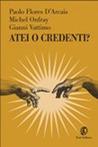 Atei o credenti?: Filosofia, politica, etica, scienza