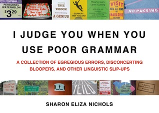 Ebook I Judge You When You Use Poor Grammar: A Collection of Egregious Errors, Disconcerting Bloopers, and Other Linguistic Slip-Ups by Sharon Eliza Nichols read!
