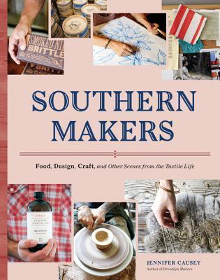 Southern Makers: Food, Design, Craft, and Other Scenes from the Tactile Life