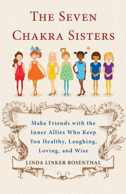 Seven Chakra Sisters: Make Friends with the Inner Allies Who Keep You Healthy, Laughing, Loving, and Wise