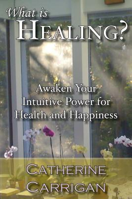 What Is Healing? Awaken Your Intuitive Power for Health and H... by Catherine Carrigan