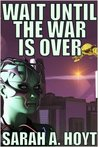 Wait Until the War is Over by Sarah A. Hoyt