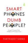 Smart Phones Dumb People? by Parthajeet Sarma