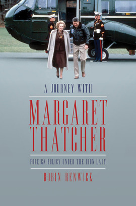A Journey With Margaret Thatcher: Foreign Policy Under The Iron Lady