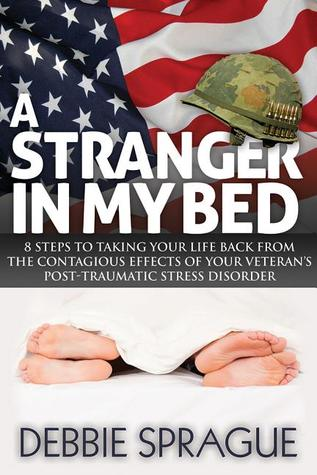 A Stranger In My Bed: 8 Steps to Taking Your Life Back From the Contagious Effects of Your Veteran's Post-Traumatic Stress Disorder