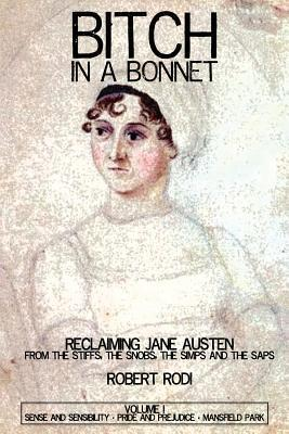 Bitch In a Bonnet: Reclaiming Jane Austen From the Stiffs, the Snobs, the Simps and the Saps, Volume 1