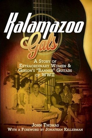 "Kalamazoo Gals: A Story of extraordinary Women and Gibson's ""Banner"" Guitars of WWII"