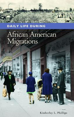 Daily Life During African American Migrations by Kimberley L. Phillips