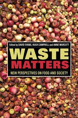 Waste Matters: New Perspectives on Food and Society. Edited by David Evans, Hugh Campbell, Anne Murcott