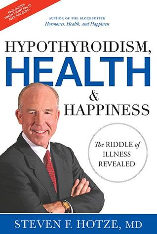 Hypothyroidism, Health & Happiness: The Riddle of Illness Revealed