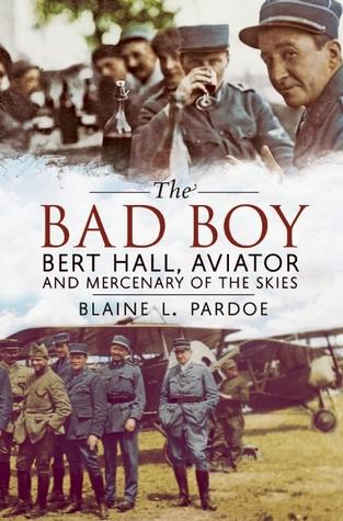 The Bad Boy: Bert Hall, Aviator and Mercenary of the Skies