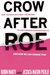 """Crow After Roe: How """"Separate But Equal"""" Has Become the New Standard in Women's Health and How We Can Change That"""