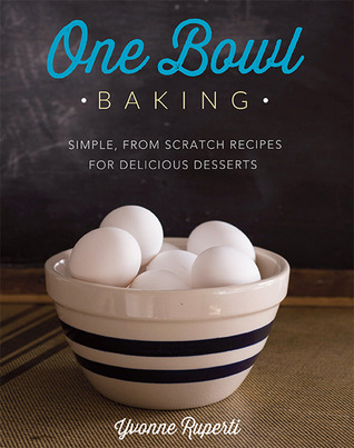 One Bowl Baking: Simple, From Scratch Recipes for Delicious Desserts