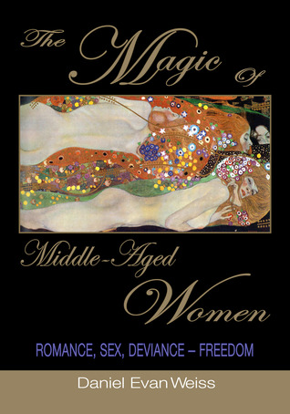 The Magic of Middle-Aged Women: Love, Sex, Deviance--Freedom