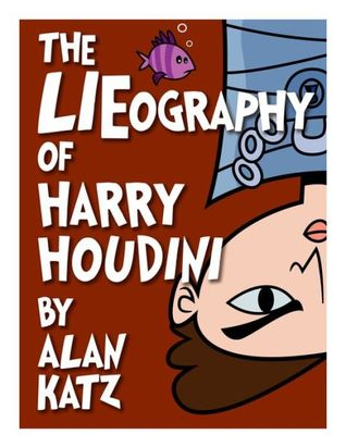 Ebook The LIEography of Harry Houdini: The Absolutely Untrue, Totally Made Up, 100% Fake Life Story of the World's Greatest Escape Artist (Lieographies) by Alan Katz read!