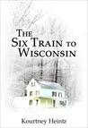 The Six Train to Wisconsin by Kourtney Heintz