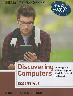 Discovering Computers, Essentials: Technology in a World of Computers, Mobile Devices, and the Internet