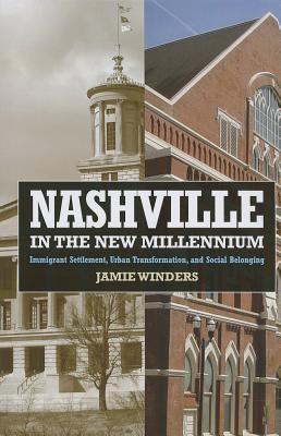 Nashville in the New Millennium: Immigrant Settlement, Urban Transformation, and Social Belonging: Immigrant Settlement, Urban Transformation, and Social Belonging