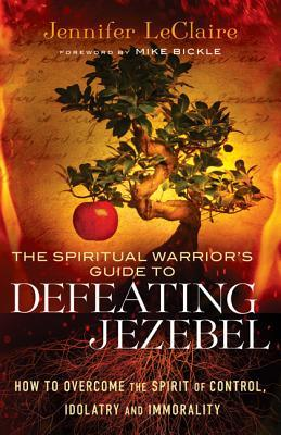 The Spiritual Warriors Guide to Defeating Jezebel: How to Overcome the Spirit of Control, Idolatry a