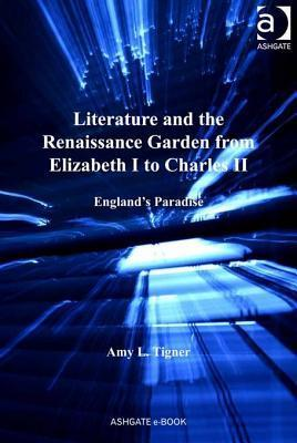 Literature and the Renaissance Garden from Elizabeth I to Charles II: England's Paradise
