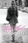 From High Heels to Handcuffs by Helen Goltz