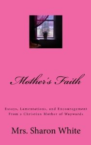 mother s faith essays lamentations and encouragement from a  mother s faith essays lamentations and encouragement from a christian mother of waywards by sharon white