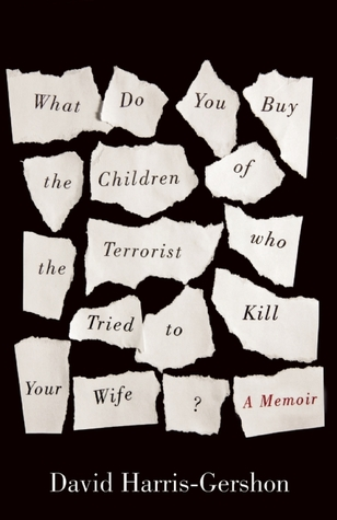 Ebook What Do You Buy the Children of the Terrorist who Tried to Kill Your Wife?: A Memoir by David Harris-Gershon PDF!