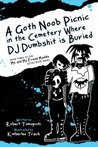 A Goth Noob Picnic in the Cemetery Where DJ Dumbshit is Buried (Me and My Friend Maddie Gothic Book Series, #3)
