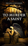 To Murder a Saint by Nicole Loughan