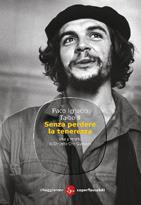 Senza perdere la tenerezza: Vita e morte di Ernesto Che Guevara