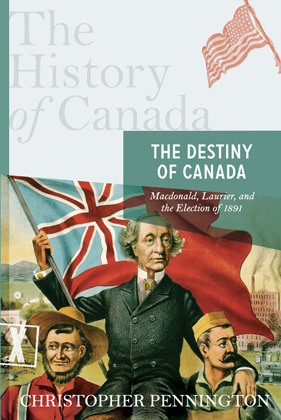 The Destiny of Canada: Macdonald, Laurier, and the Election of 1891