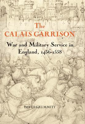 The Calais Garrison: War and Military Service in England, 1436-1558