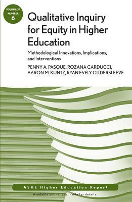 Qualitative Inquiry for Equity in Higher Education: Methodological Innovations, Implications, and Interventions: Aehe, Volume 37, Number 6