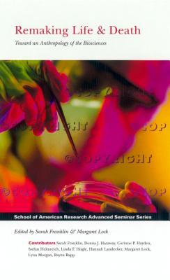 Remaking Life and Death: Toward an Anthropology of the Biosciences (School of American Research Advanced Seminar Series)