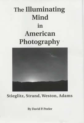 The Illuminating Mind in American Photography:: Stieglitz, Strand, Weston, Adams