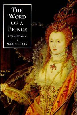 The Word of a Prince: A Life of Elizabeth I from Contemporary Documents a Life of Elizabeth I from Contemporary Documents