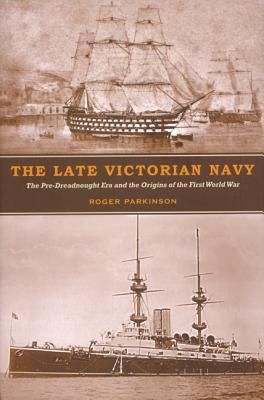 The Late Victorian Navy: The Pre-Dreadnought Era and the Origins of the First World War