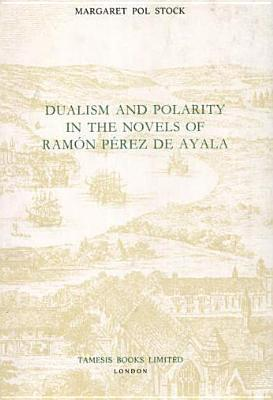 Dualism And Polarity In The Novels Of Ramon Perez De Ayala / Margaret Pol Stock