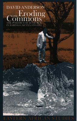 Eroding the Commons: The Politics of Ecology in Baringo, Kenya, 1890s-1963