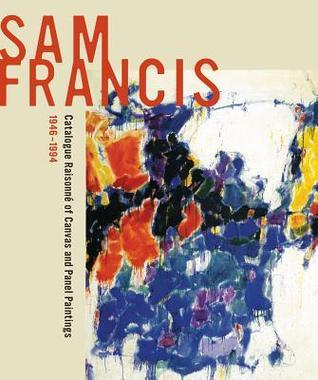 Sam Francis: Catalogue Raisonné of Canvas and Panel Paintings, 1946–1994: Edited by Debra Burchett-Lere with featured essay by William C. Agee