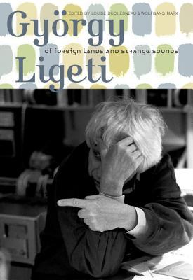 György Ligeti: Of Foreign Lands and Strange Sounds por Louise Duchesneau, Wolfgang Marx