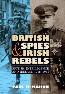 British Spies and Irish Rebels: British Intelligence and Ireland, 1916-1945