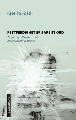 Rettferdighet er bare et ord: 22. juli og rettssaken mot Anders Behring Breivik