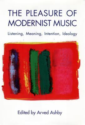 The Pleasure of Modernist Music by Arved Ashby