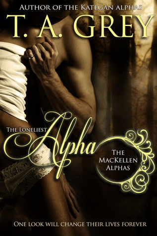 The Loneliest Alpha (The MacKellen Alphas, #1) by T.A. Grey